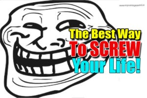 The Best Way To Thoroughly Screw Your Life!