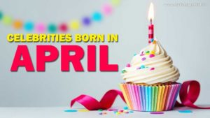 Famous people born in month of April